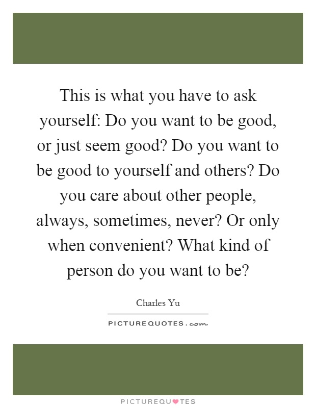 This is what you have to ask yourself: Do you want to be good, or just seem good? Do you want to be good to yourself and others? Do you care about other people, always, sometimes, never? Or only when convenient? What kind of person do you want to be? Picture Quote #1