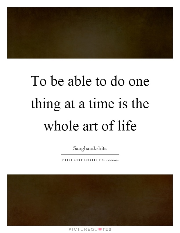 To be able to do one thing at a time is the whole art of life Picture Quote #1