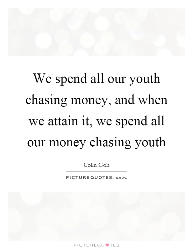 We spend all our youth chasing money, and when we attain it, we spend all our money chasing youth Picture Quote #1