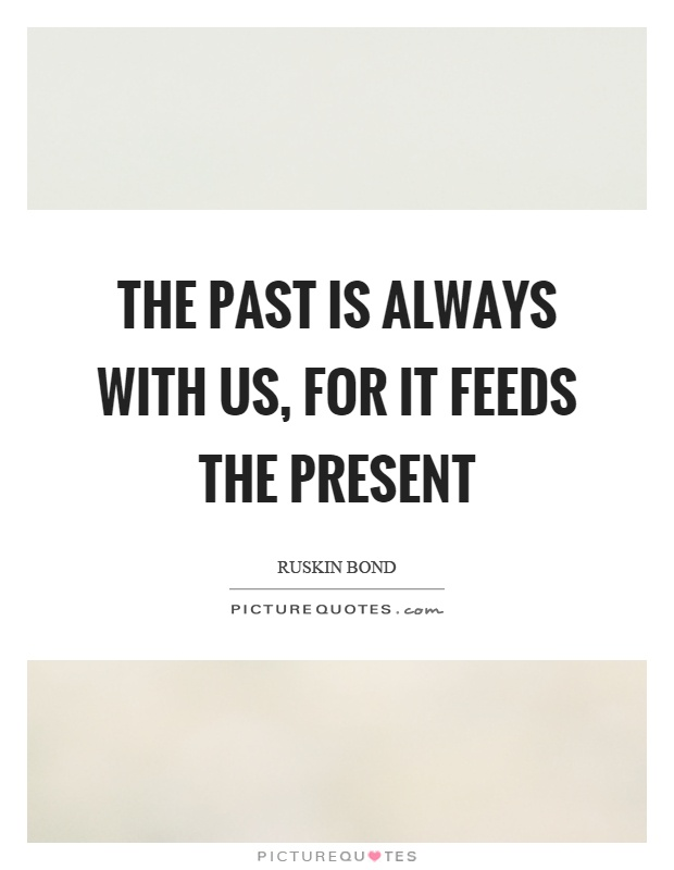 The past is always with us, for it feeds the present Picture Quote #1