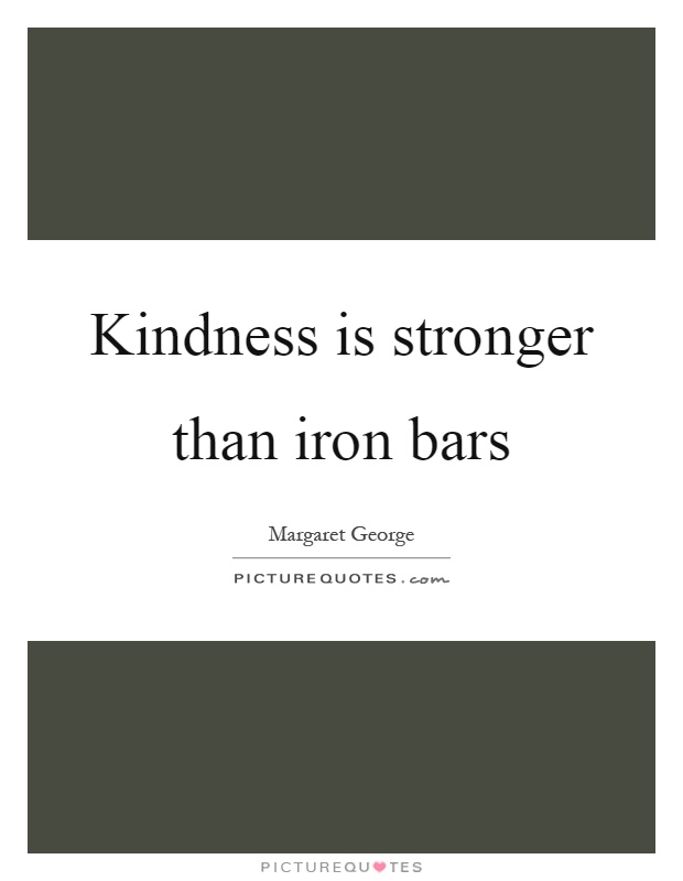 Kindness is stronger than iron bars Picture Quote #1
