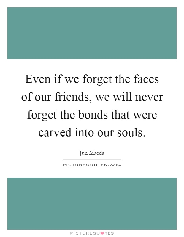 Even if we forget the faces of our friends, we will never forget the bonds that were carved into our souls Picture Quote #1