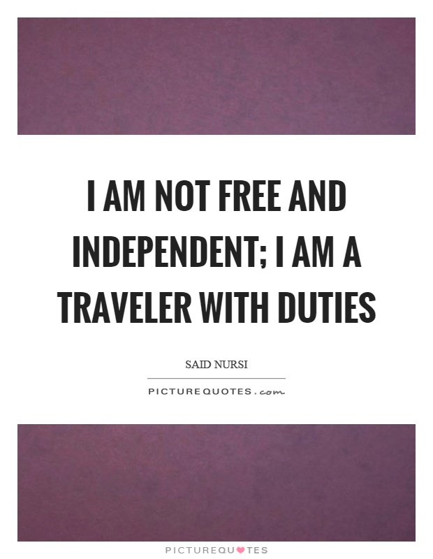 I am not free and independent; I am a traveler with duties Picture Quote #1