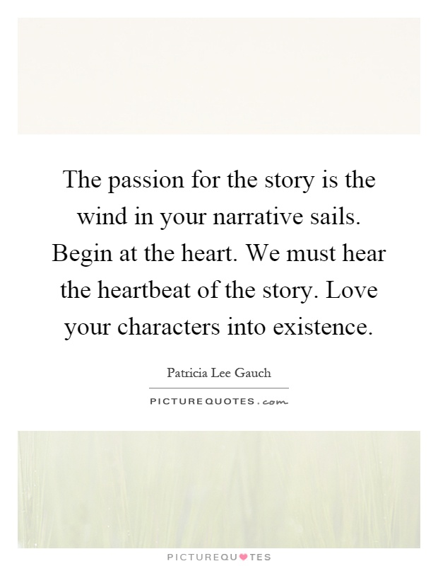 The passion for the story is the wind in your narrative sails. Begin at the heart. We must hear the heartbeat of the story. Love your characters into existence Picture Quote #1
