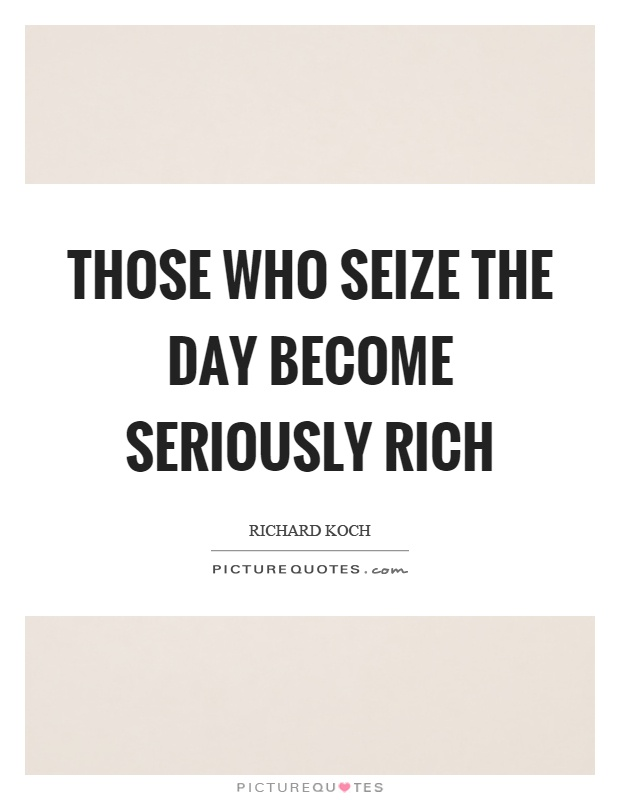 Those who seize the day become seriously rich Picture Quote #1