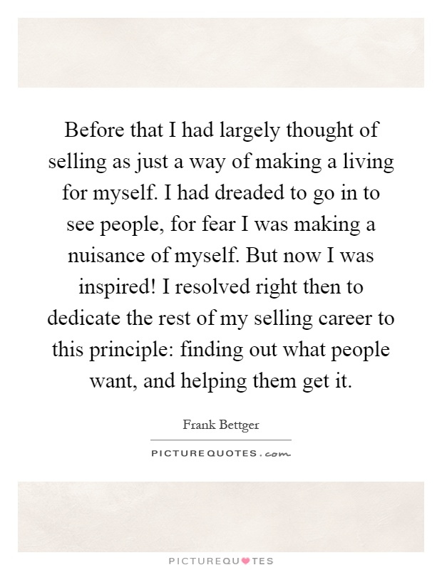 Before that I had largely thought of selling as just a way of making a living for myself. I had dreaded to go in to see people, for fear I was making a nuisance of myself. But now I was inspired! I resolved right then to dedicate the rest of my selling career to this principle: finding out what people want, and helping them get it Picture Quote #1