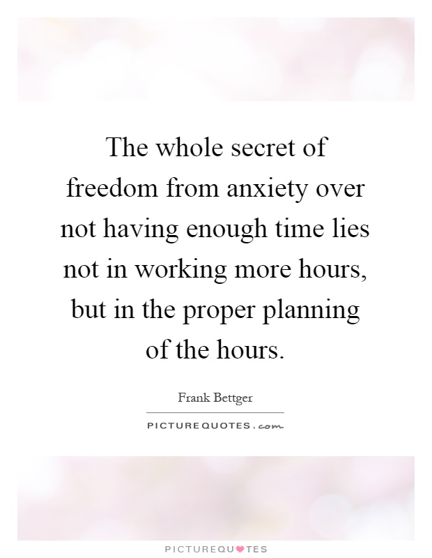 The whole secret of freedom from anxiety over not having enough time lies not in working more hours, but in the proper planning of the hours Picture Quote #1