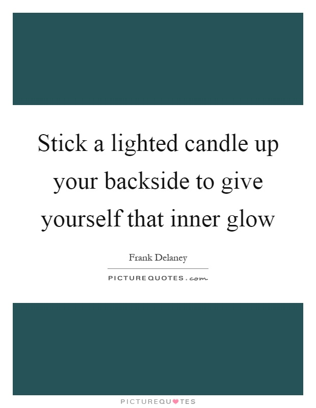 Stick a lighted candle up your backside to give yourself that inner glow Picture Quote #1