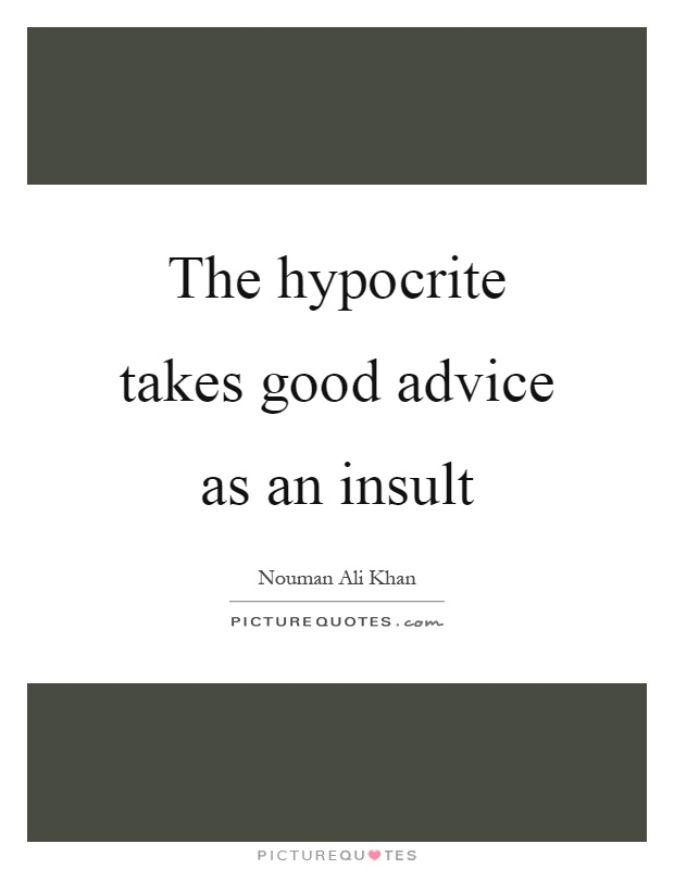 The hypocrite takes good advice as an insult Picture Quote #1