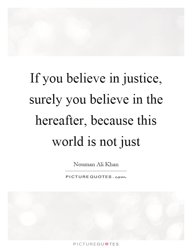 If you believe in justice, surely you believe in the hereafter, because this world is not just Picture Quote #1