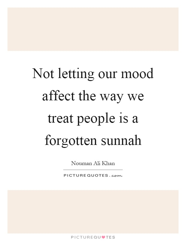 Not letting our mood affect the way we treat people is a forgotten sunnah Picture Quote #1