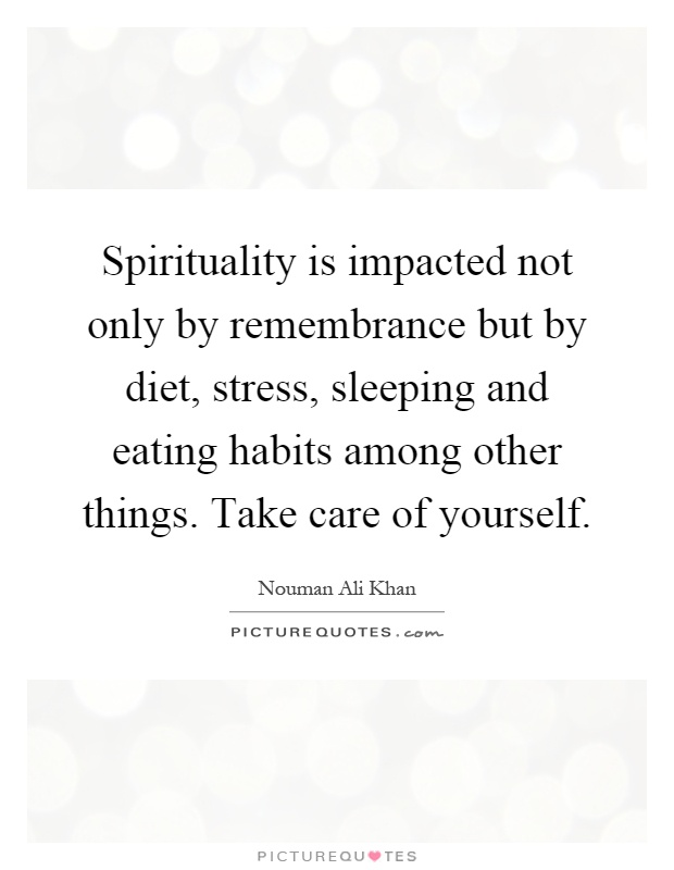 Spirituality is impacted not only by remembrance but by diet, stress, sleeping and eating habits among other things. Take care of yourself Picture Quote #1