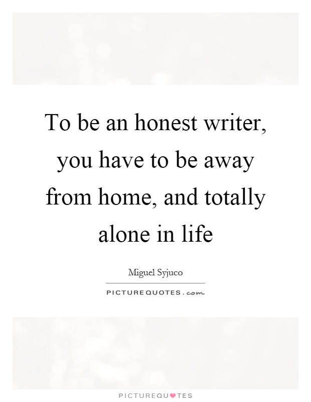 To be an honest writer, you have to be away from home, and totally alone in life Picture Quote #1