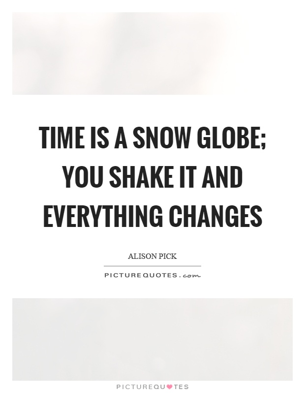 Time is a snow globe; you shake it and everything changes Picture Quote #1