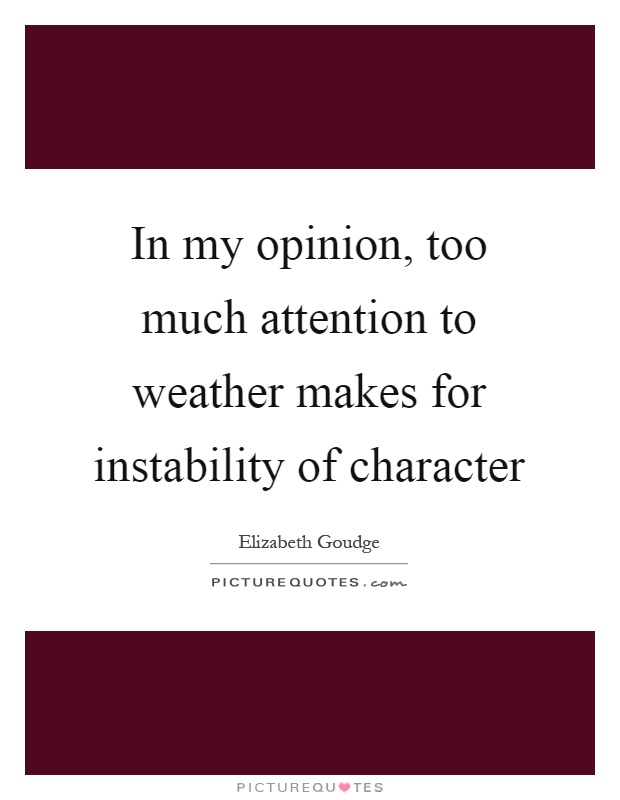 In my opinion, too much attention to weather makes for instability of character Picture Quote #1