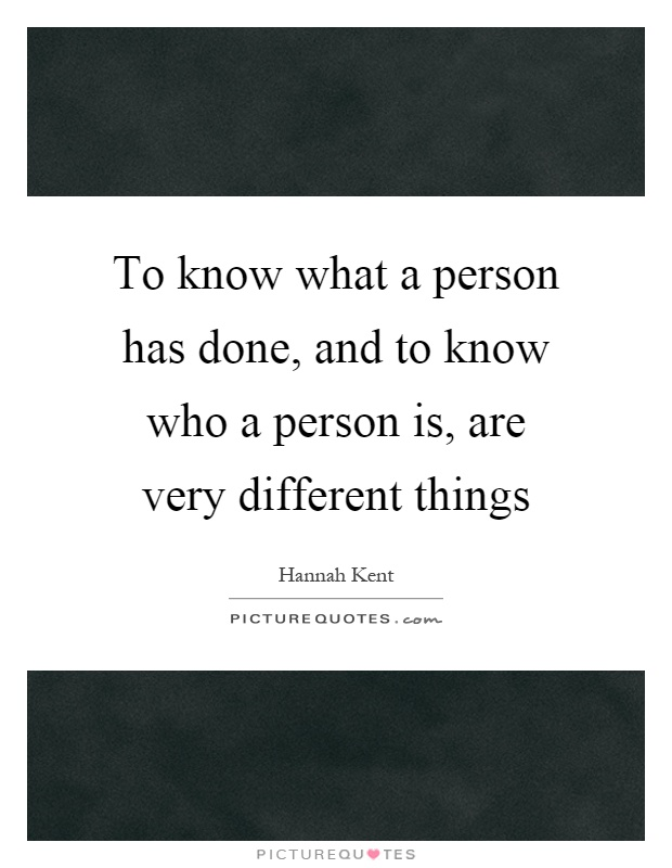 To know what a person has done, and to know who a person is, are very different things Picture Quote #1