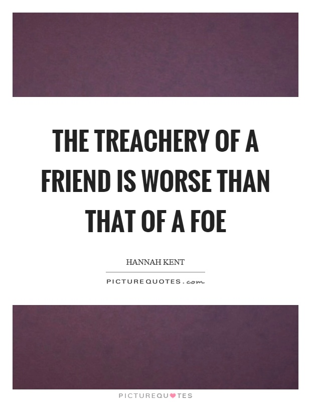 The treachery of a friend is worse than that of a foe Picture Quote #1