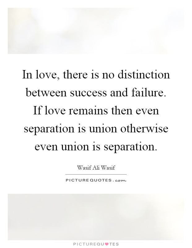 In love, there is no distinction between success and failure. If love remains then even separation is union otherwise even union is separation Picture Quote #1