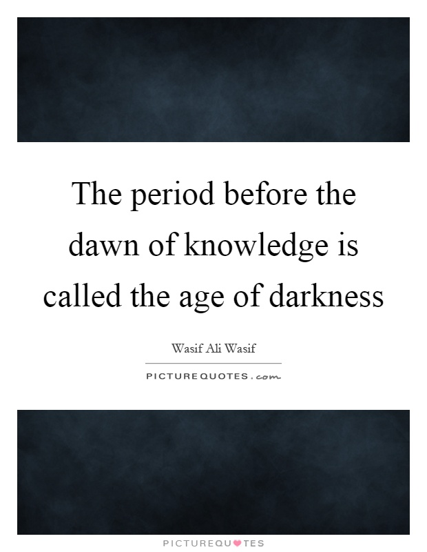 The period before the dawn of knowledge is called the age of darkness Picture Quote #1