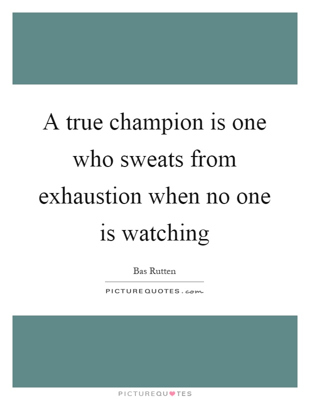 A true champion is one who sweats from exhaustion when no one is watching Picture Quote #1