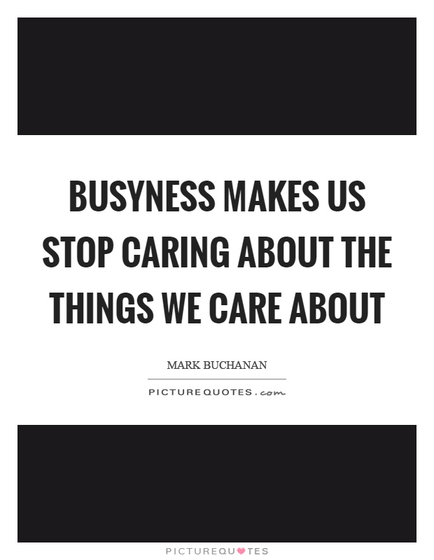 Busyness makes us stop caring about the things we care about Picture Quote #1