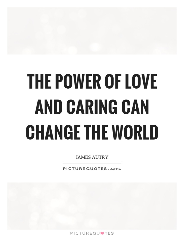 The power of love and caring can change the world Picture Quote #1