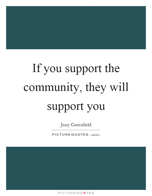If you support the community, they will support you Picture Quote #1