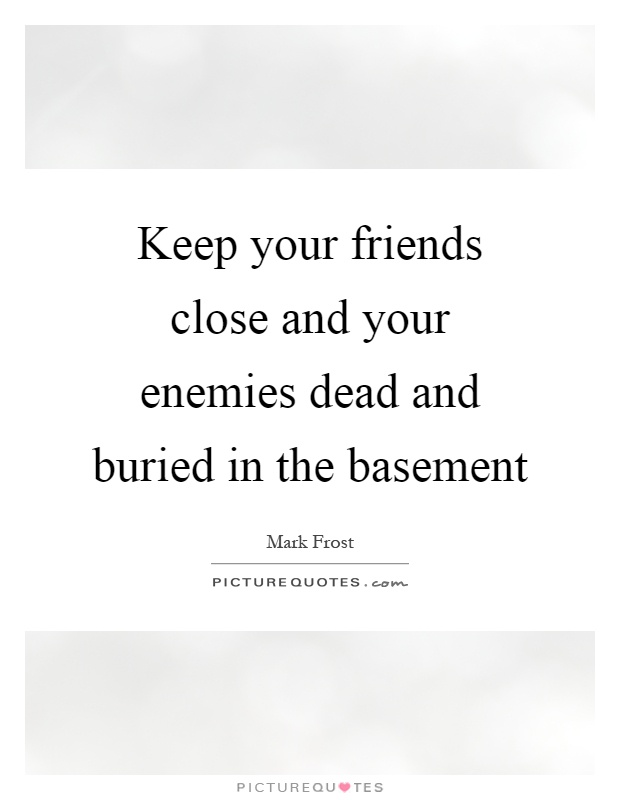 Keep your friends close and your enemies dead and buried in the basement Picture Quote #1