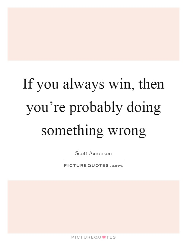 If you always win, then you're probably doing something wrong Picture Quote #1