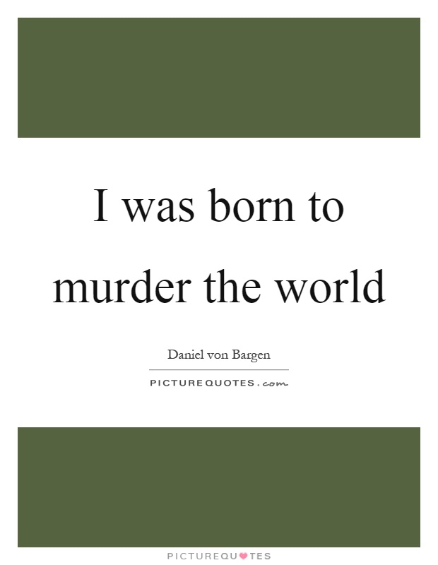 I was born to murder the world Picture Quote #1