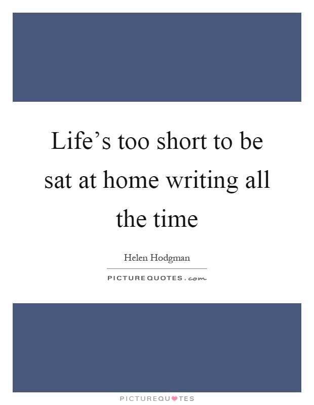 Life's too short to be sat at home writing all the time Picture Quote #1