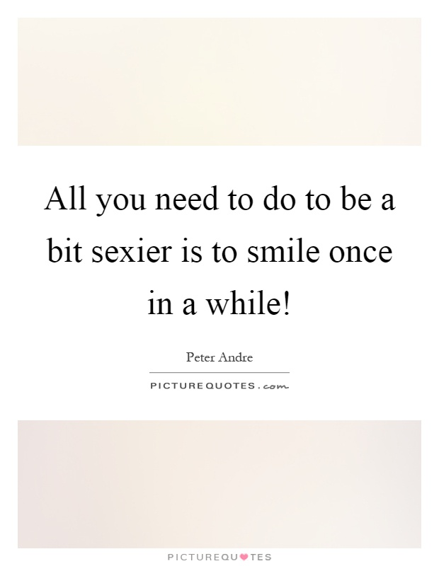 All you need to do to be a bit sexier is to smile once in a while! Picture Quote #1