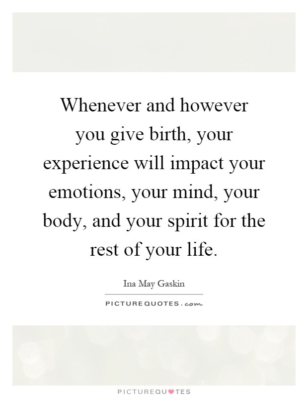 Whenever and however you give birth, your experience will impact your emotions, your mind, your body, and your spirit for the rest of your life Picture Quote #1
