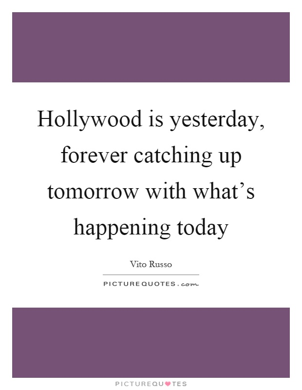 Hollywood is yesterday, forever catching up tomorrow with what's happening today Picture Quote #1