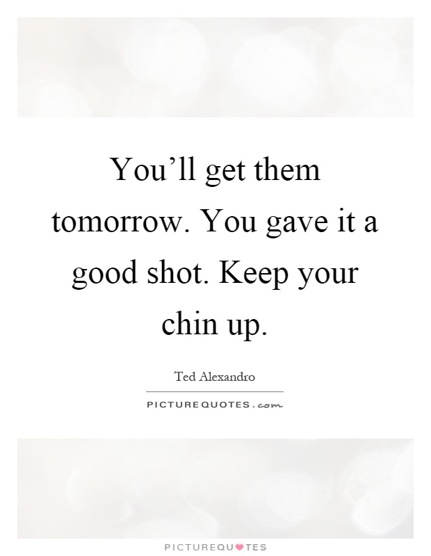 You'll get them tomorrow. You gave it a good shot. Keep your chin up Picture Quote #1