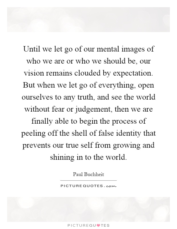 Until We Let Go Of Our Mental Images Of Who We Are Or Who We Should Be, Our  Vision Remains Clouded By Expectation. But When We Let Go Of Everything, ...