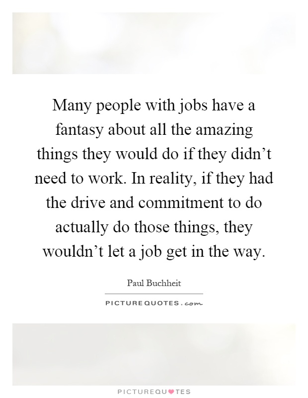 Many people with jobs have a fantasy about all the amazing things they would do if they didn't need to work. In reality, if they had the drive and commitment to do actually do those things, they wouldn't let a job get in the way Picture Quote #1