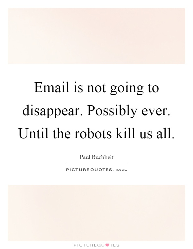 Email is not going to disappear. Possibly ever. Until the robots kill us all Picture Quote #1