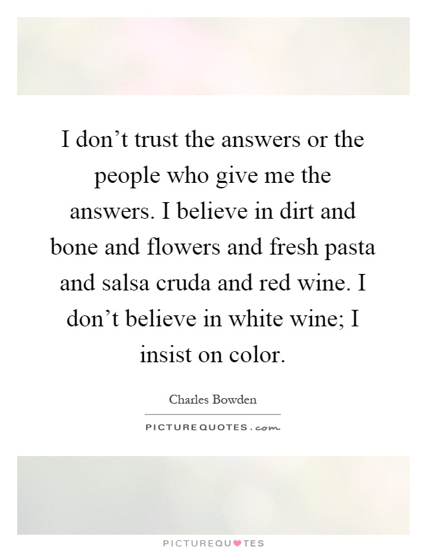 I don't trust the answers or the people who give me the answers. I believe in dirt and bone and flowers and fresh pasta and salsa cruda and red wine. I don't believe in white wine; I insist on color Picture Quote #1