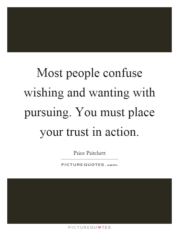 Most people confuse wishing and wanting with pursuing. You must place your trust in action Picture Quote #1