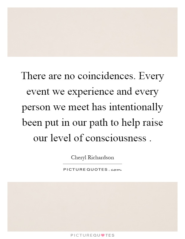 There are no coincidences. Every event we experience and every person we meet has intentionally been put in our path to help raise our level of consciousness Picture Quote #1