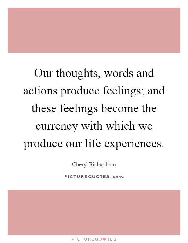 Our thoughts, words and actions produce feelings; and these feelings become the currency with which we produce our life experiences Picture Quote #1