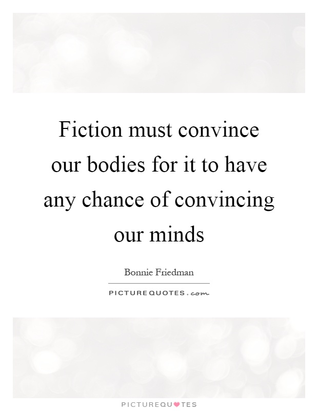 Fiction must convince our bodies for it to have any chance of convincing our minds Picture Quote #1