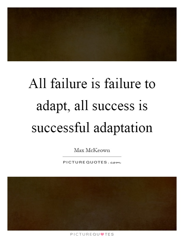 All failure is failure to adapt, all success is successful adaptation Picture Quote #1
