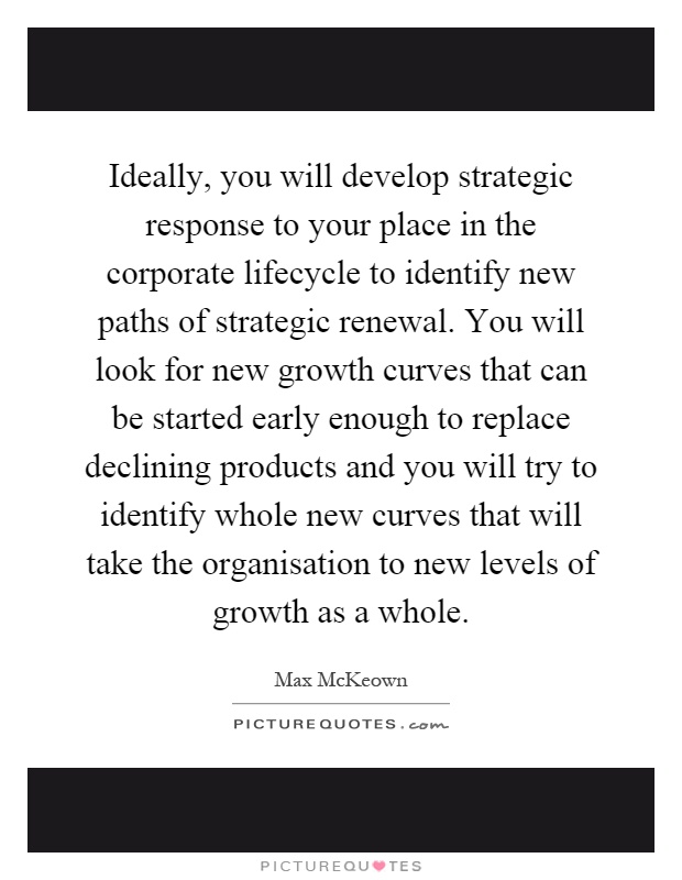 Ideally, you will develop strategic response to your place in the corporate lifecycle to identify new paths of strategic renewal. You will look for new growth curves that can be started early enough to replace declining products and you will try to identify whole new curves that will take the organisation to new levels of growth as a whole Picture Quote #1