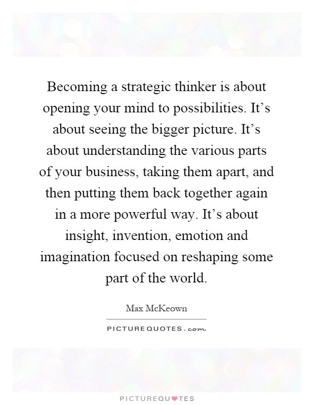 Becoming a strategic thinker is about opening your mind to possibilities. It's about seeing the bigger picture. It's about understanding the various parts of your business, taking them apart, and then putting them back together again in a more powerful way. It's about insight, invention, emotion and imagination focused on reshaping some part of the world Picture Quote #1