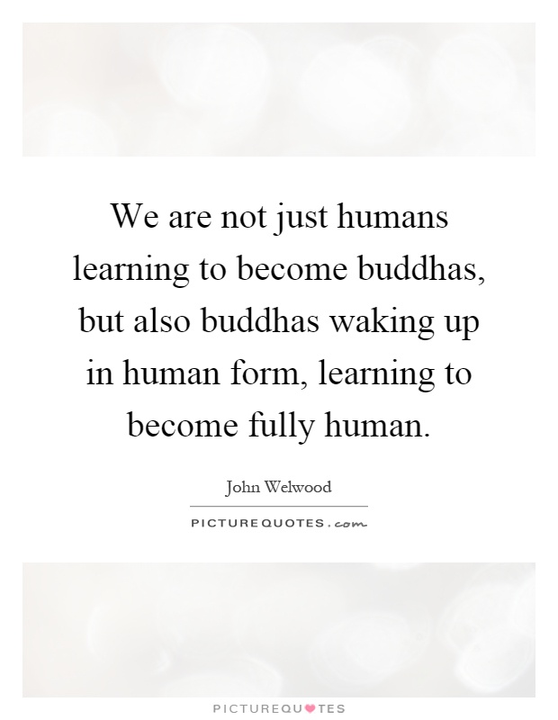 We are not just humans learning to become buddhas, but also buddhas waking up in human form, learning to become fully human Picture Quote #1