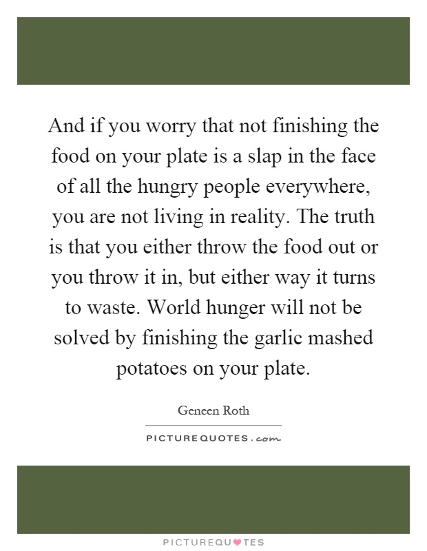 And if you worry that not finishing the food on your plate is a slap in the face of all the hungry people everywhere, you are not living in reality. The truth is that you either throw the food out or you throw it in, but either way it turns to waste. World hunger will not be solved by finishing the garlic mashed potatoes on your plate Picture Quote #1