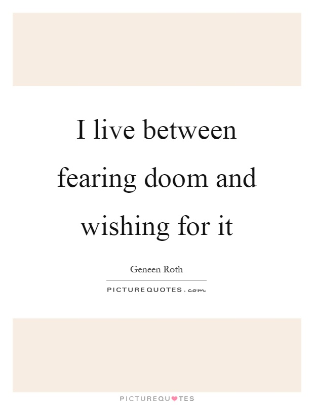 I live between fearing doom and wishing for it Picture Quote #1