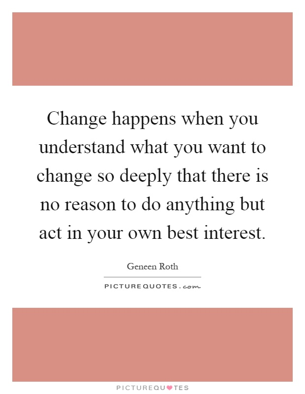 Change happens when you understand what you want to change so deeply that there is no reason to do anything but act in your own best interest Picture Quote #1